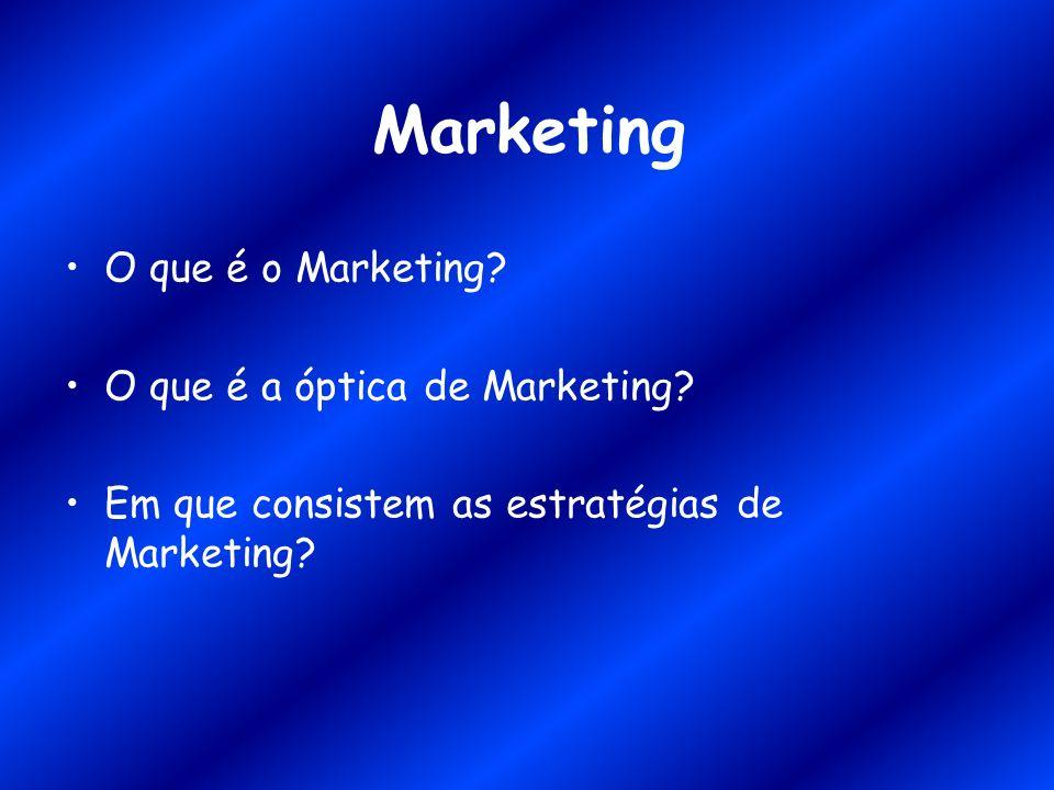 Marketing O que é o Marketing? O que é a óptica de Marketing? Em que consistem as estratégias de Marketing?