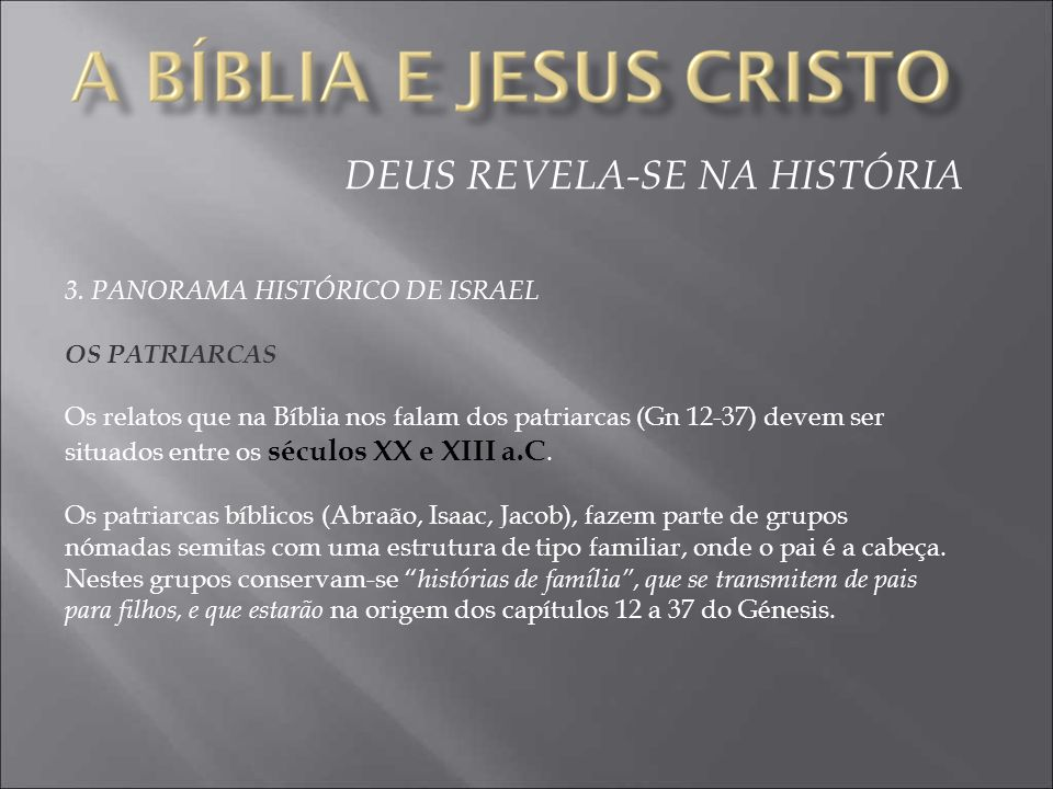 DEUS REVELA-SE NA HISTÓRIA 3. PANORAMA HISTÓRICO DE ISRAEL OS PATRIARCAS Os relatos que na Bíblia nos falam dos patriarcas (Gn 12-37) devem ser situad