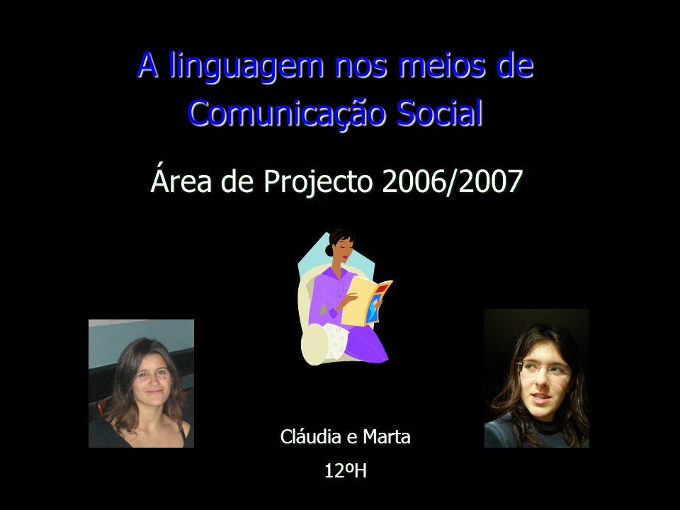 A linguagem nos meios de Comunicação Social Área de Projecto 2006/2007 Cláudia e Marta 12ºH