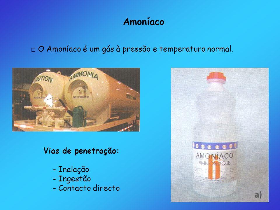 Amoníaco O Amoníaco é um gás à pressão e temperatura normal. Vias de penetração: - Inalação - Ingestão - Contacto directo