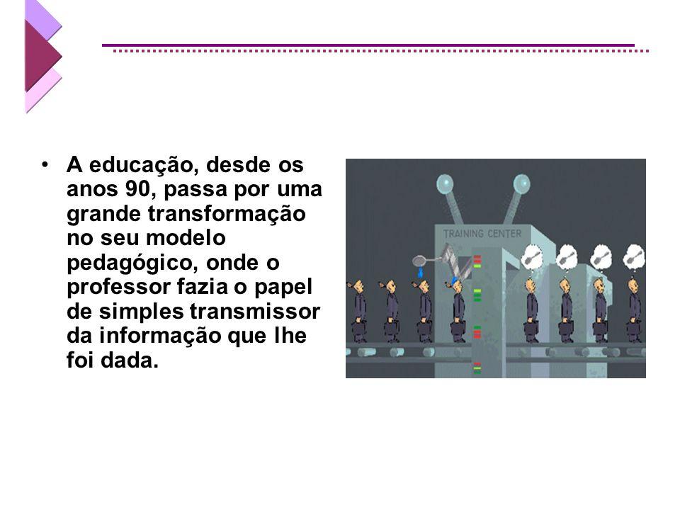 A educação, desde os anos 90, passa por uma grande transformação no seu modelo pedagógico, onde o professor fazia o papel de simples transmissor da informação que lhe foi dada.