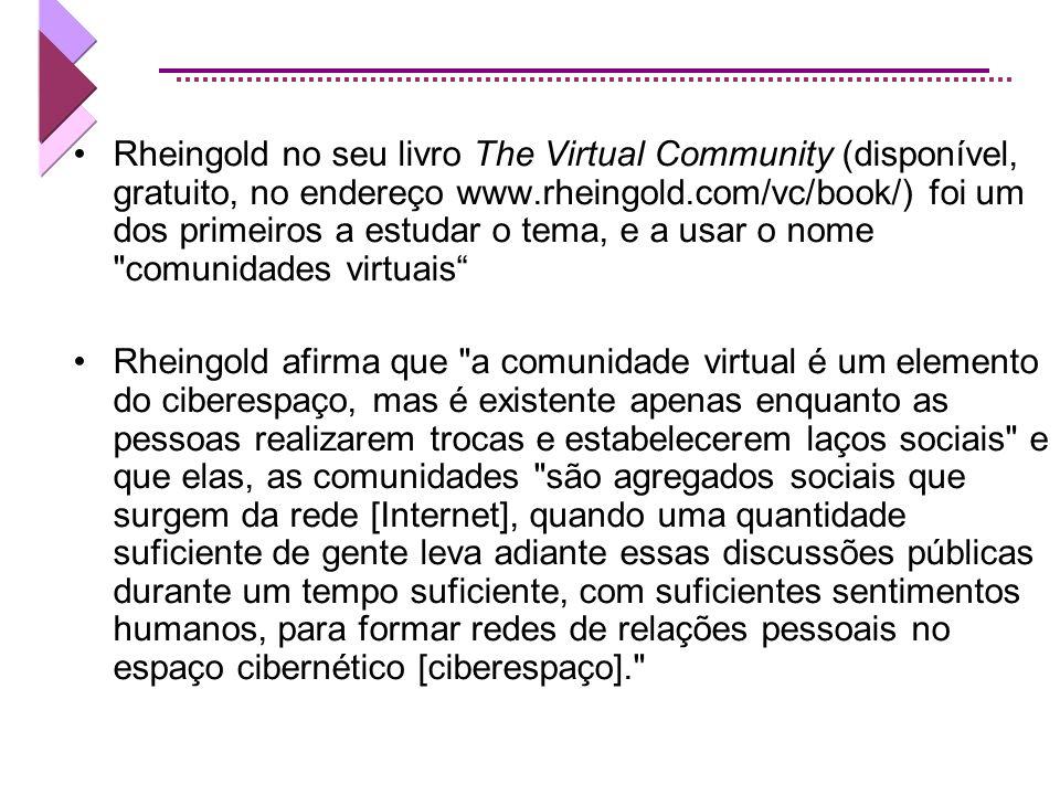 Rheingold no seu livro The Virtual Community (disponível, gratuito, no endereço www.rheingold.com/vc/book/) foi um dos primeiros a estudar o tema, e a usar o nome comunidades virtuais Rheingold afirma que a comunidade virtual é um elemento do ciberespaço, mas é existente apenas enquanto as pessoas realizarem trocas e estabelecerem laços sociais e que elas, as comunidades são agregados sociais que surgem da rede [Internet], quando uma quantidade suficiente de gente leva adiante essas discussões públicas durante um tempo suficiente, com suficientes sentimentos humanos, para formar redes de relações pessoais no espaço cibernético [ciberespaço].