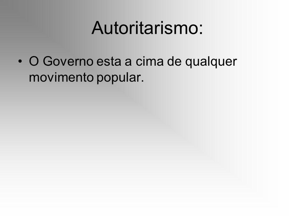 Autoritarismo: O Governo esta a cima de qualquer movimento popular.
