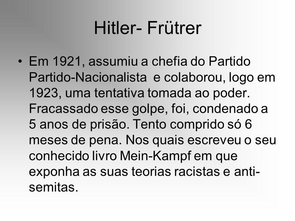 Hitler- Frütrer Em 1921, assumiu a chefia do Partido Partido-Nacionalista e colaborou, logo em 1923, uma tentativa tomada ao poder. Fracassado esse go