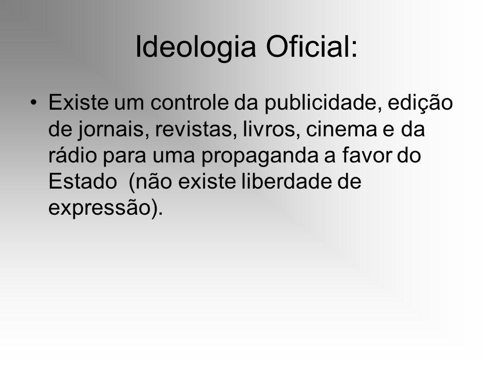 Ideologia Oficial: Existe um controle da publicidade, edição de jornais, revistas, livros, cinema e da rádio para uma propaganda a favor do Estado (nã