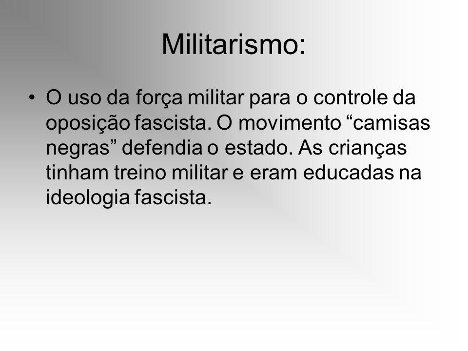 Militarismo: O uso da força militar para o controle da oposição fascista. O movimento camisas negras defendia o estado. As crianças tinham treino mili