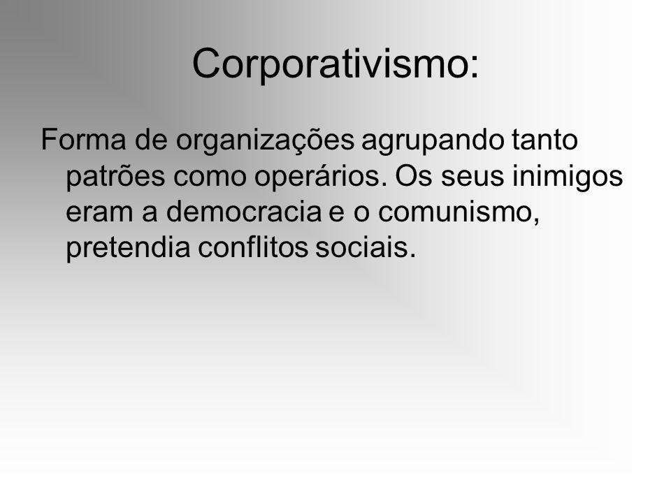 Corporativismo: Forma de organizações agrupando tanto patrões como operários. Os seus inimigos eram a democracia e o comunismo, pretendia conflitos so