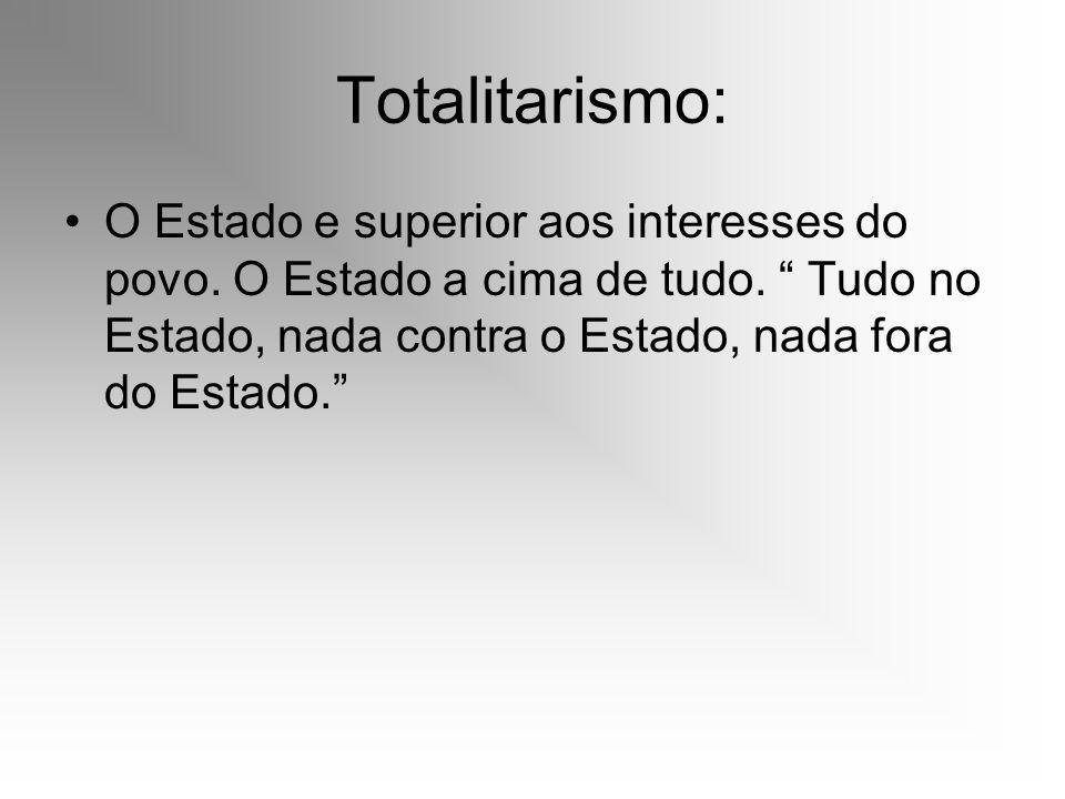 Totalitarismo: O Estado e superior aos interesses do povo. O Estado a cima de tudo. Tudo no Estado, nada contra o Estado, nada fora do Estado.