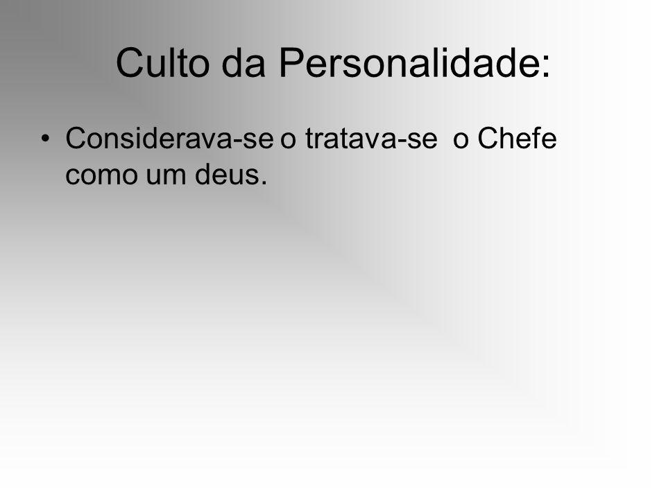 Culto da Personalidade: Considerava-se o tratava-se o Chefe como um deus.