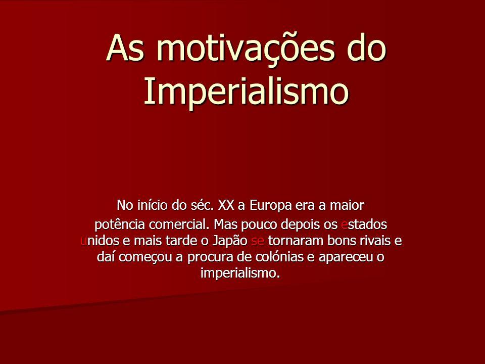 As motivações do Imperialismo No início do séc. XX a Europa era a maior potência comercial. Mas pouco depois os estados unidos e mais tarde o Japão se