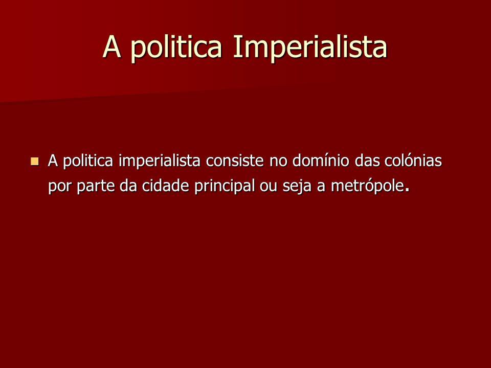 A politica Imperialista A politica imperialista consiste no domínio das colónias por parte da cidade principal ou seja a metrópole. A politica imperia