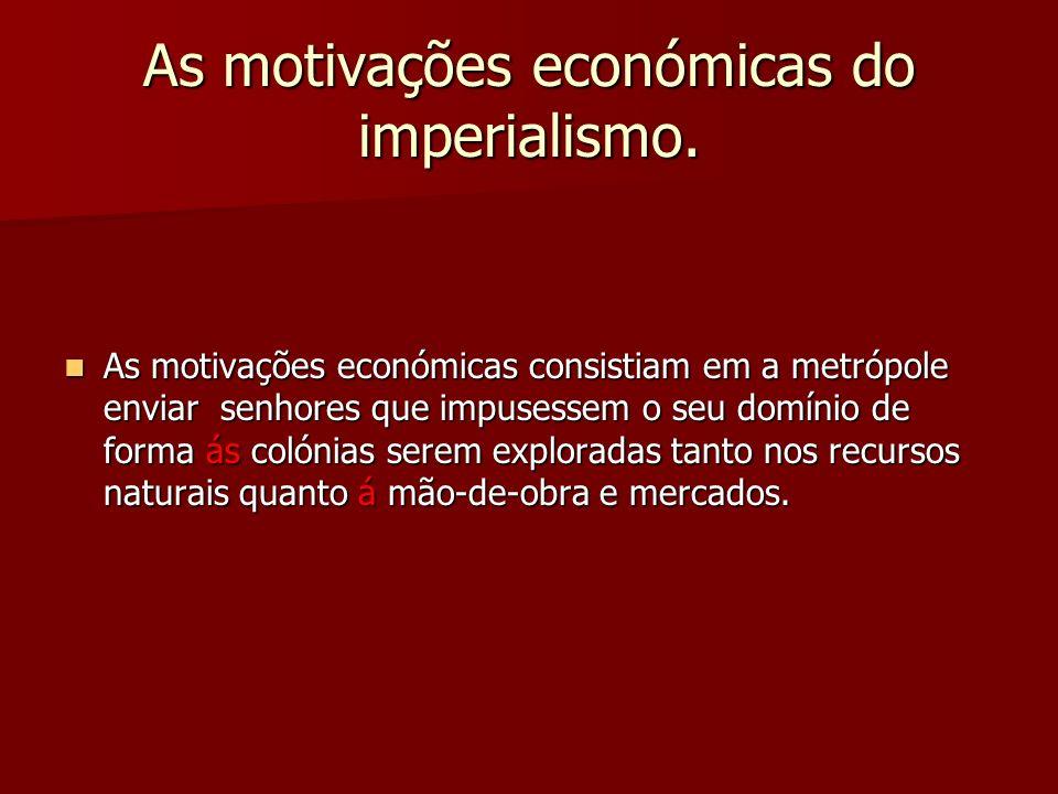 As motivações económicas do imperialismo. As motivações económicas consistiam em a metrópole enviar senhores que impusessem o seu domínio de forma ás