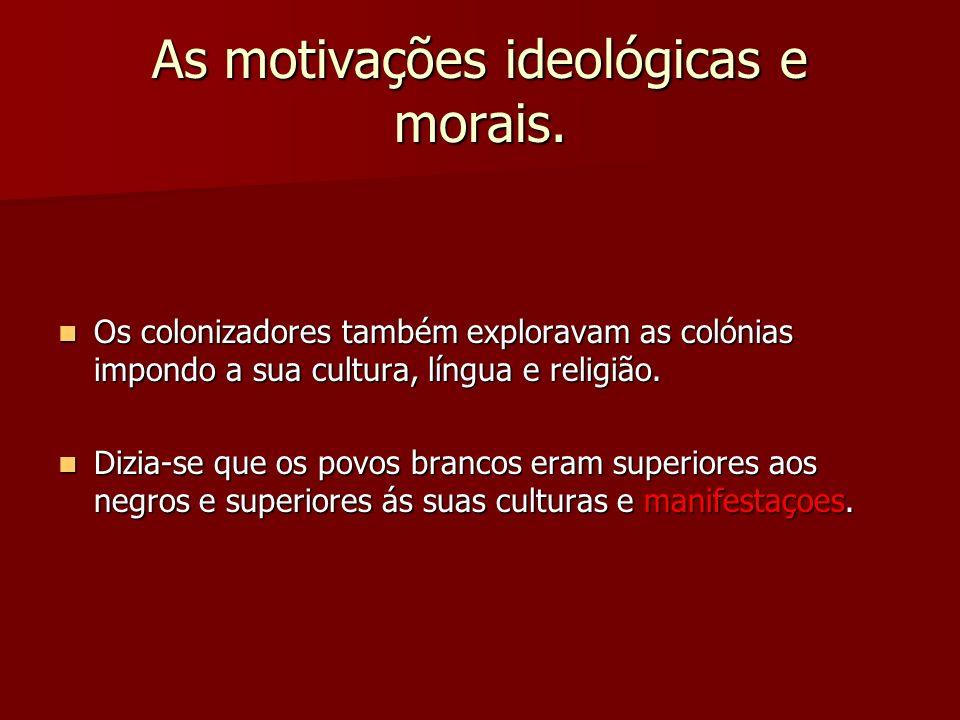 As motivações ideológicas e morais. Os colonizadores também exploravam as colónias impondo a sua cultura, língua e religião. Os colonizadores também e