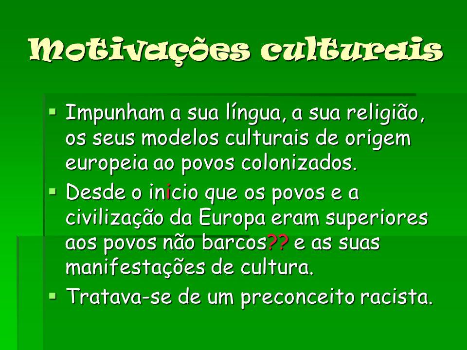 Motivações culturais Impunham a sua língua, a sua religião, os seus modelos culturais de origem europeia ao povos colonizados.