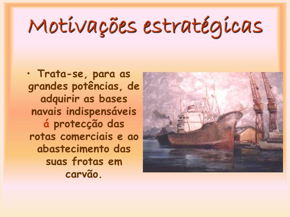 Motivações estratégicas Trata-se, para as grandes potências, de adquirir as bases navais indispensáveis á protecção das rotas comerciais e ao abastecimento das suas frotas em carvão.