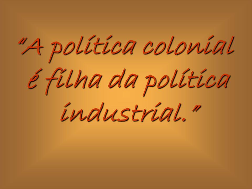 A política colonial é filha da política industrial.