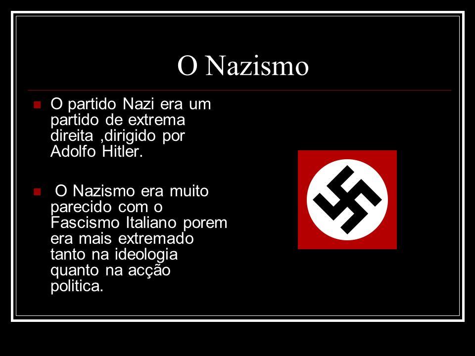 O Nazismo O partido Nazi era um partido de extrema direita,dirigido por Adolfo Hitler. O Nazismo era muito parecido com o Fascismo Italiano porem era