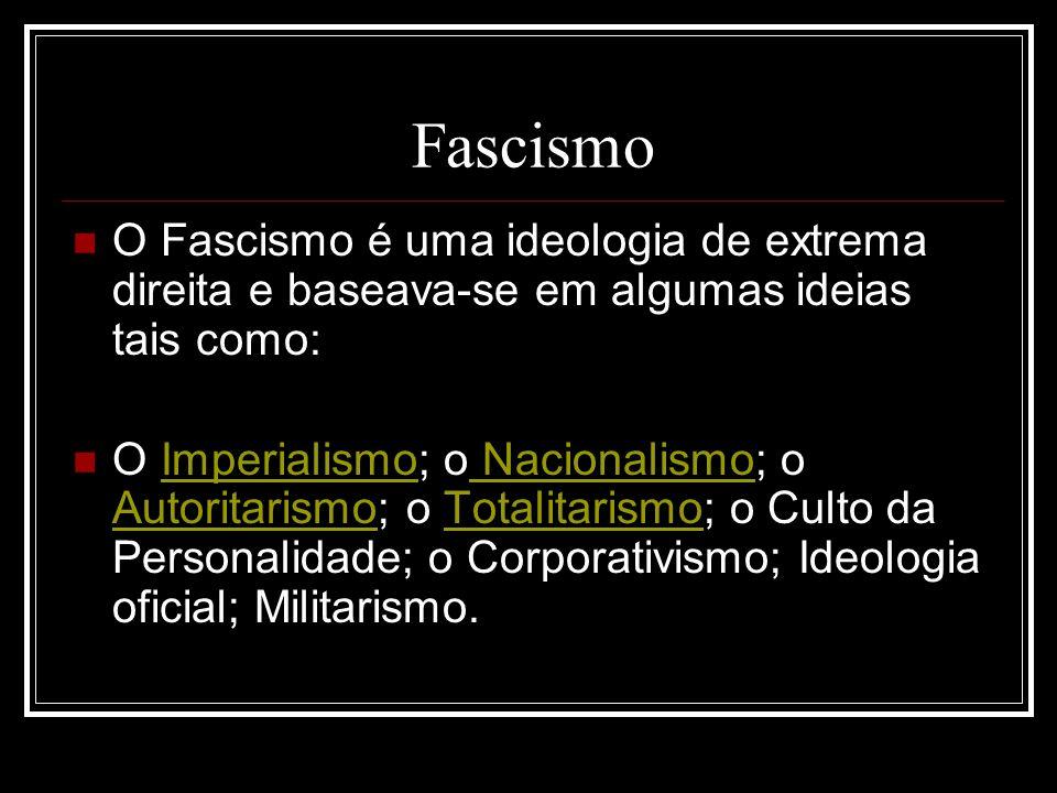 Fascismo O Fascismo é uma ideologia de extrema direita e baseava-se em algumas ideias tais como: O Imperialismo; o Nacionalismo; o Autoritarismo; o To