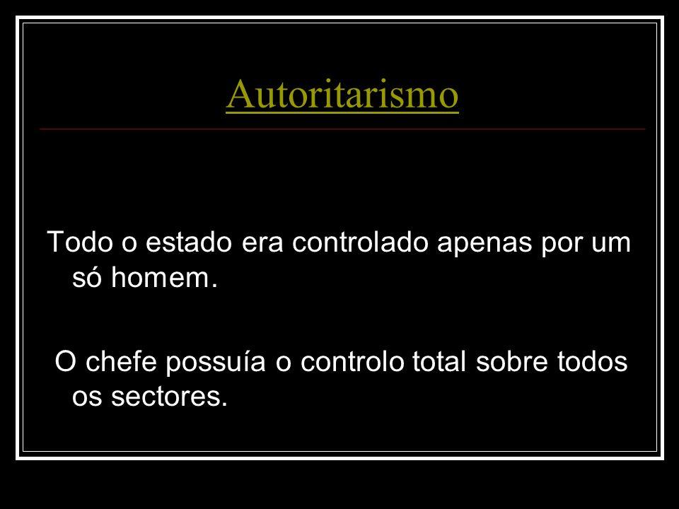 Autoritarismo Todo o estado era controlado apenas por um só homem. O chefe possuía o controlo total sobre todos os sectores.