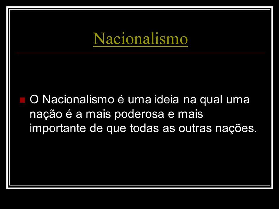 Nacionalismo O Nacionalismo é uma ideia na qual uma nação é a mais poderosa e mais importante de que todas as outras nações.