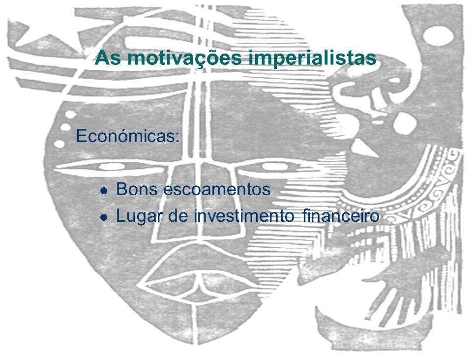 As motivações imperialistas Económicas: Bons escoamentos Lugar de investimento financeiro