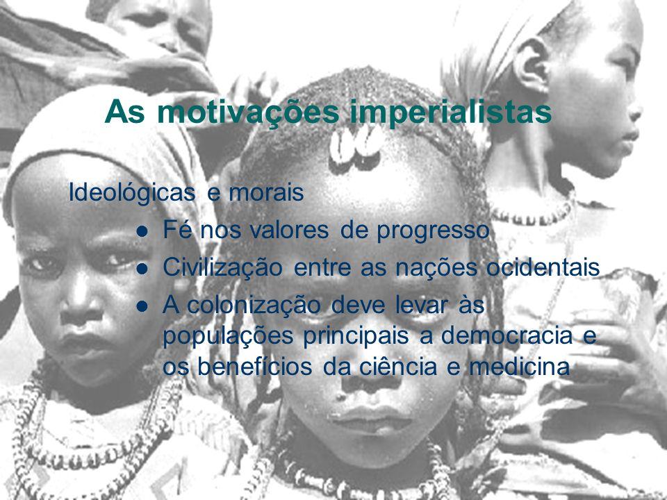 As motivações imperialistas Ideológicas e morais Fé nos valores de progresso Civilização entre as nações ocidentais A colonização deve levar às populações principais a democracia e os benefícios da ciência e medicina
