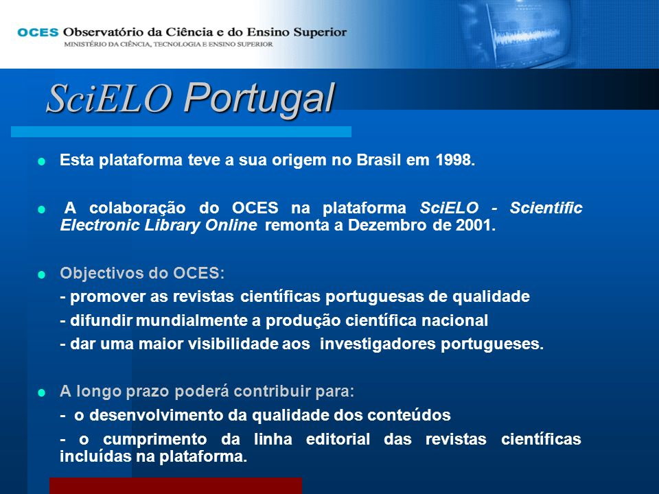 SciELO Portugal Esta plataforma teve a sua origem no Brasil em 1998. A colaboração do OCES na plataforma SciELO - Scientific Electronic Library Online