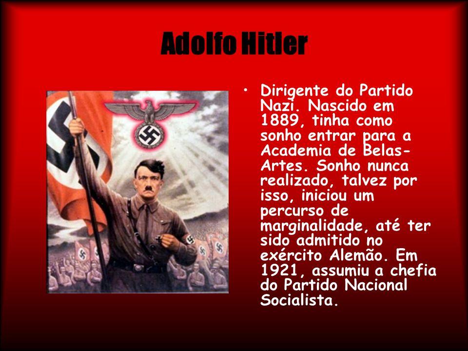Adolfo Hitler Dirigente do Partido Nazi. Nascido em 1889, tinha como sonho entrar para a Academia de Belas- Artes. Sonho nunca realizado, talvez por i