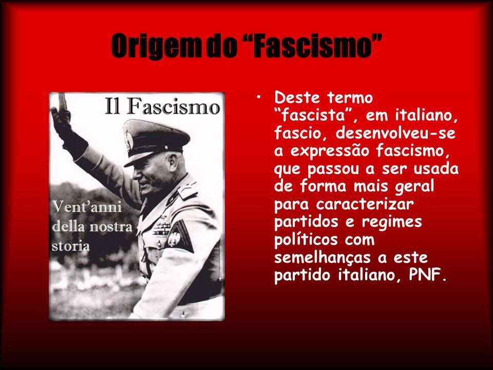 Origem do Fascismo Deste termo fascista, em italiano, fascio, desenvolveu-se a expressão fascismo, que passou a ser usada de forma mais geral para car