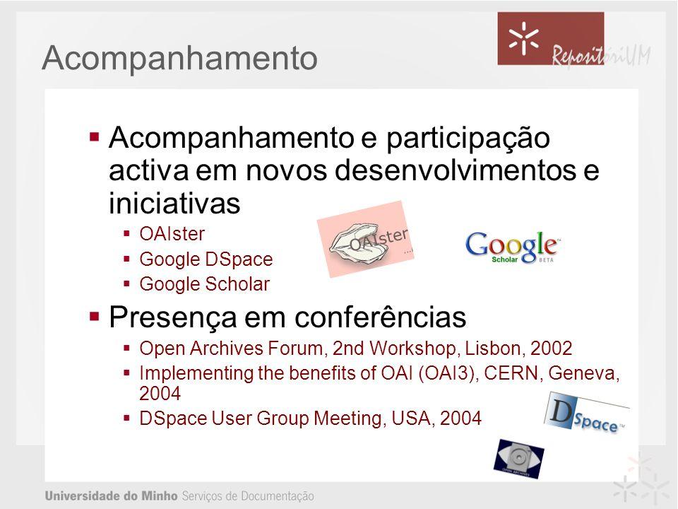 Acompanhamento Acompanhamento e participação activa em novos desenvolvimentos e iniciativas OAIster Google DSpace Google Scholar Presença em conferências Open Archives Forum, 2nd Workshop, Lisbon, 2002 Implementing the benefits of OAI (OAI3), CERN, Geneva, 2004 DSpace User Group Meeting, USA, 2004