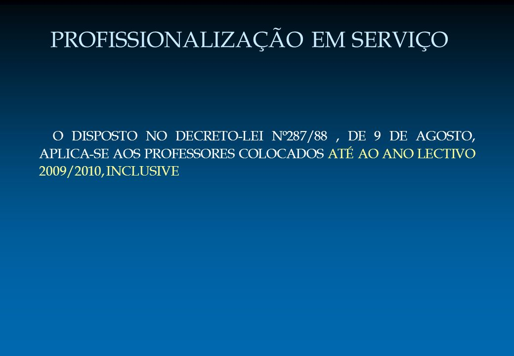PROFISSIONALIZAÇÃO EM SERVIÇO O DISPOSTO NO DECRETO-LEI Nº287/88, DE 9 DE AGOSTO, APLICA-SE AOS PROFESSORES COLOCADOS ATÉ AO ANO LECTIVO 2009/2010, IN