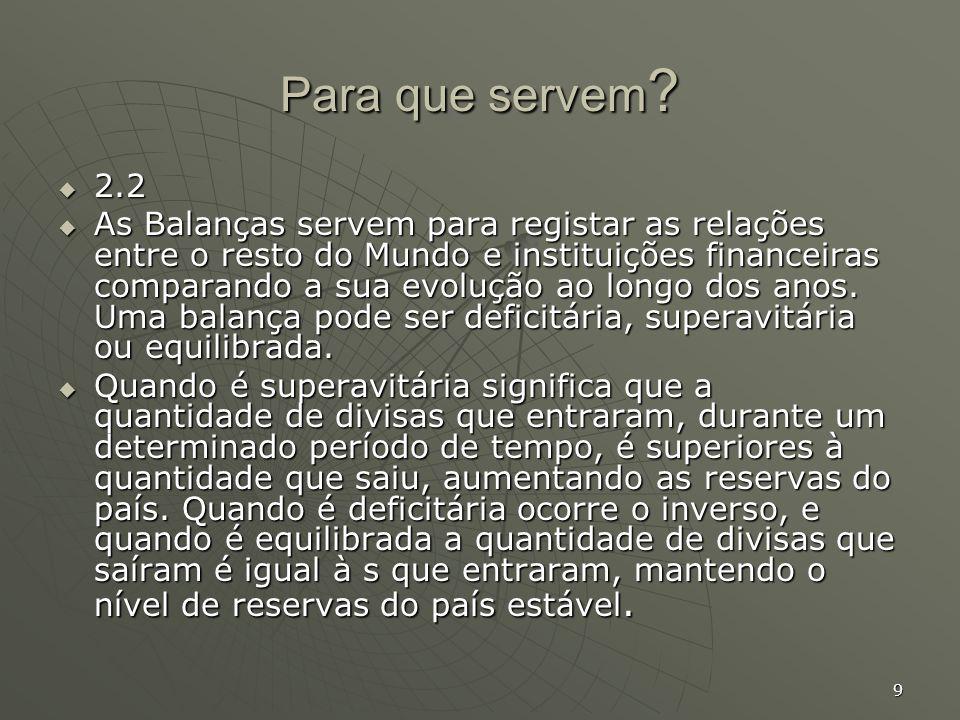 9 Para que servem ? 2.2 2.2 As Balanças servem para registar as relações entre o resto do Mundo e instituições financeiras comparando a sua evolução a