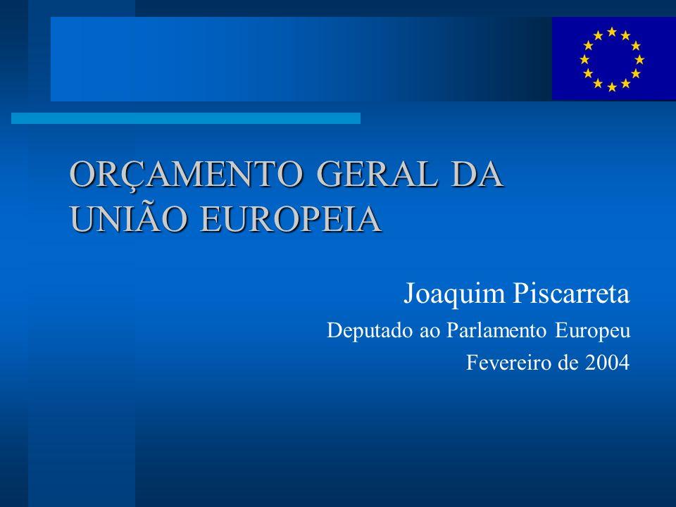 ORÇAMENTO GERAL DA UNIÃO EUROPEIA Joaquim Piscarreta Deputado ao Parlamento Europeu Fevereiro de 2004