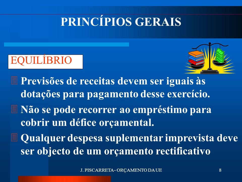 J. PISCARRETA - ORÇAMENTO DA UE7 3As receitas e despesas da UE têm de estar reunidas num único documento. 3Artigo 268° do Tratado da UE UNIDADE PRINCÍ