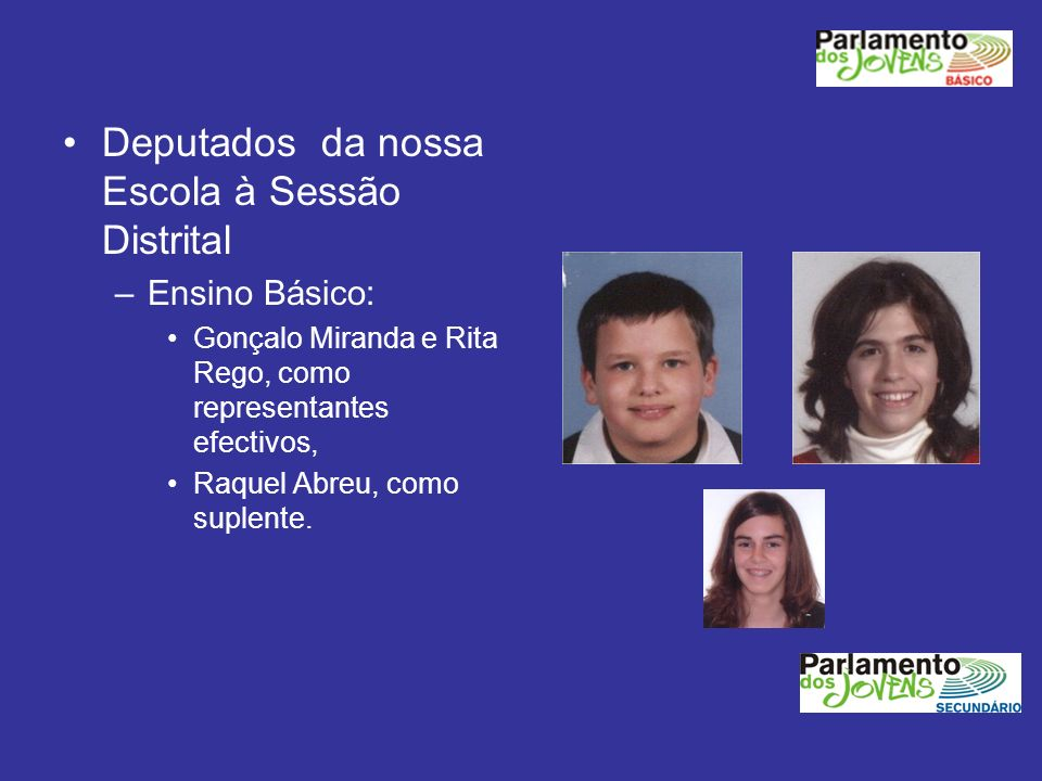 Deputados da nossa Escola à Sessão Distrital –Ensino Básico: Gonçalo Miranda e Rita Rego, como representantes efectivos, Raquel Abreu, como suplente.