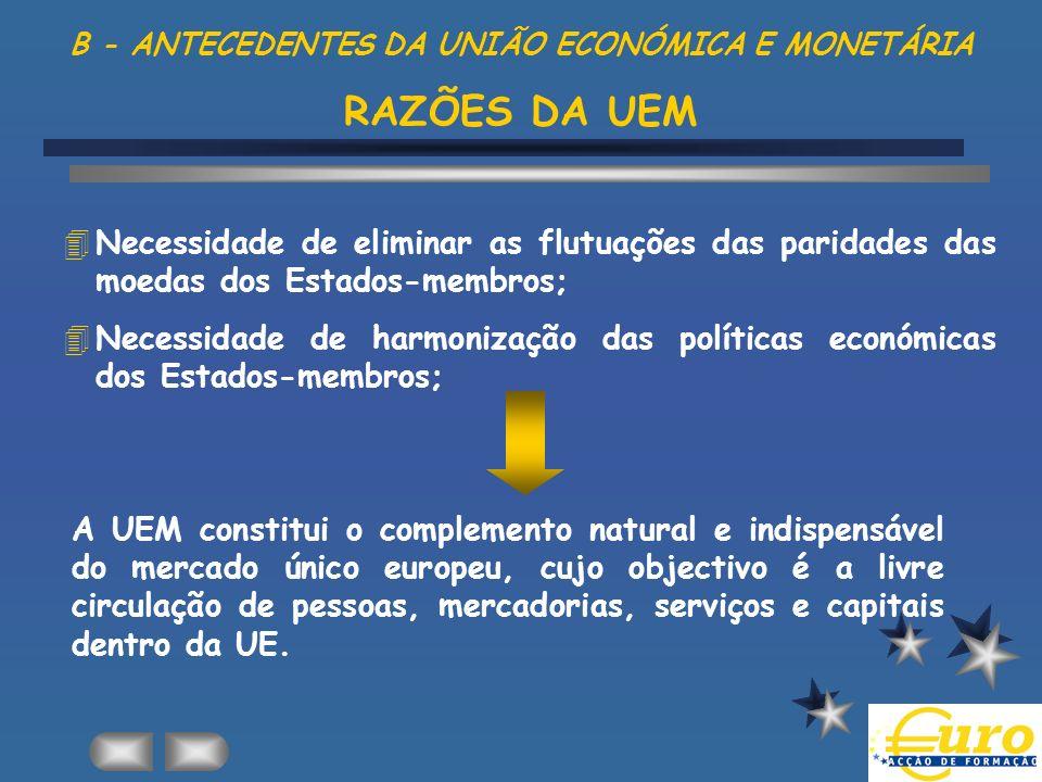 B - ANTECEDENTES DA UNIÃO ECONÓMICA E MONETÁRIA RAZÕES DA UEM 4Necessidade de eliminar as flutuações das paridades das moedas dos Estados-membros; 4Ne