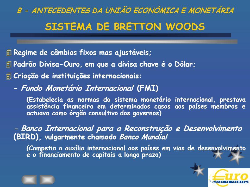 B - ANTECEDENTES DA UNIÃO ECONÓMICA E MONETÁRIA SISTEMA DE BRETTON WOODS 4Regime de câmbios fixos mas ajustáveis; 4Padrão Divisa-Ouro, em que a divisa