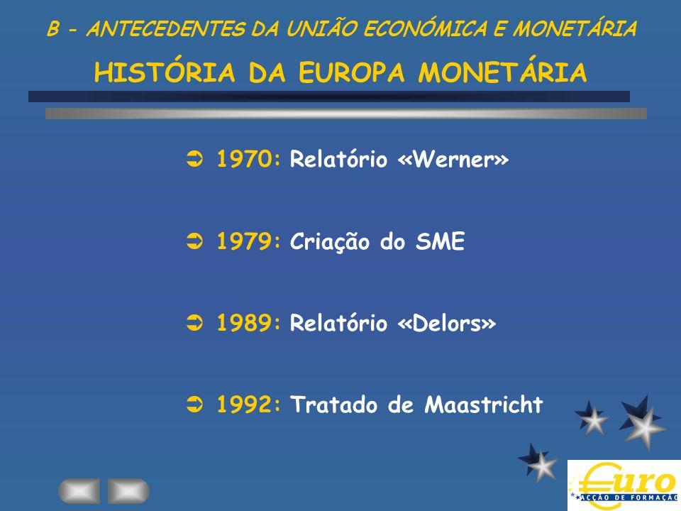 B - ANTECEDENTES DA UNIÃO ECONÓMICA E MONETÁRIA HISTÓRIA DA EUROPA MONETÁRIA 1970: Relatório «Werner» 1979: Criação do SME 1989: Relatório «Delors» 19