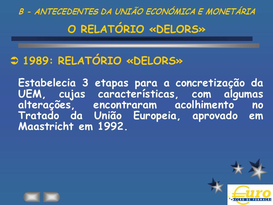 B - ANTECEDENTES DA UNIÃO ECONÓMICA E MONETÁRIA O RELATÓRIO «DELORS» 1989: RELATÓRIO «DELORS» Estabelecia 3 etapas para a concretização da UEM, cujas