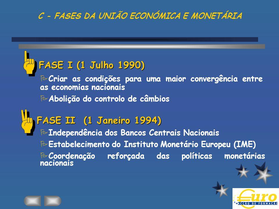 C - FASES DA UNIÃO ECONÓMICA E MONETÁRIA FASE I (1 Julho 1990) PCriar as condições para uma maior convergência entre as economias nacionais PAbolição