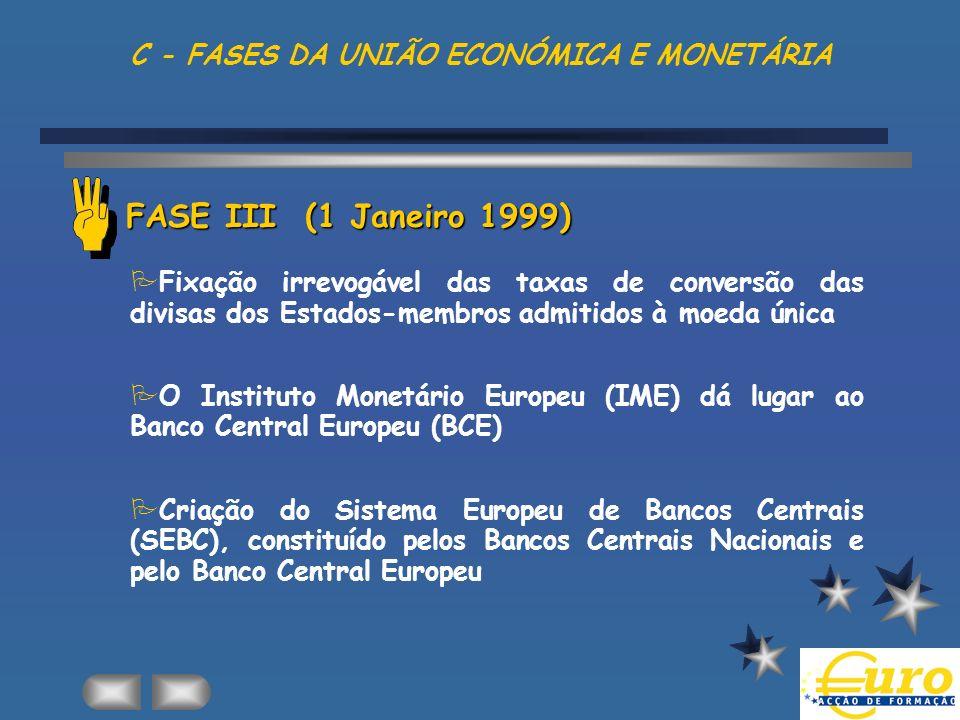 C - FASES DA UNIÃO ECONÓMICA E MONETÁRIA FASE III (1 Janeiro 1999) PFixação irrevogável das taxas de conversão das divisas dos Estados-membros admitid