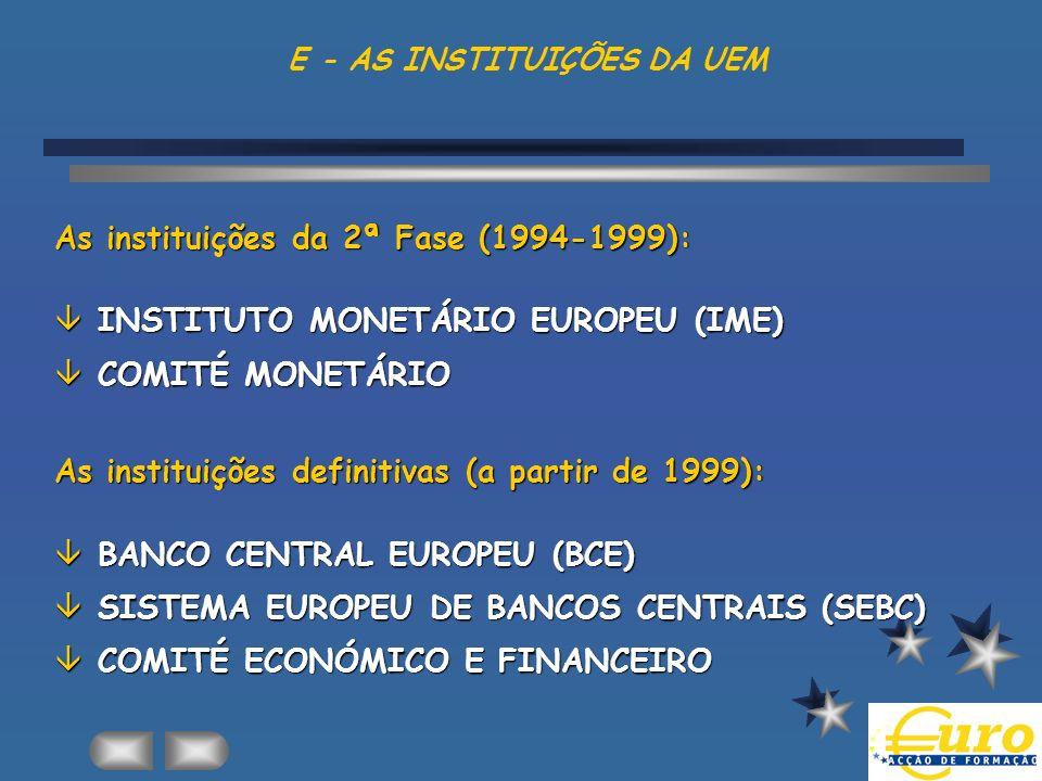 E - AS INSTITUIÇÕES DA UEM As instituições da 2ª Fase (1994-1999): âINSTITUTO MONETÁRIO EUROPEU (IME) âCOMITÉ MONETÁRIO As instituições definitivas (a