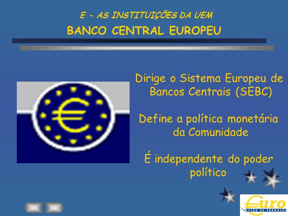 Dirige o Sistema Europeu de Bancos Centrais (SEBC) Define a política monetária da Comunidade É independente do poder político E - AS INSTITUIÇÕES DA U