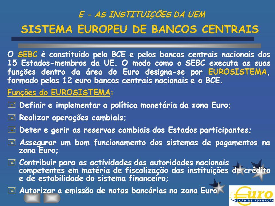 E - AS INSTITUIÇÕES DA UEM SISTEMA EUROPEU DE BANCOS CENTRAIS O SEBC é constituído pelo BCE e pelos bancos centrais nacionais dos 15 Estados-membros d