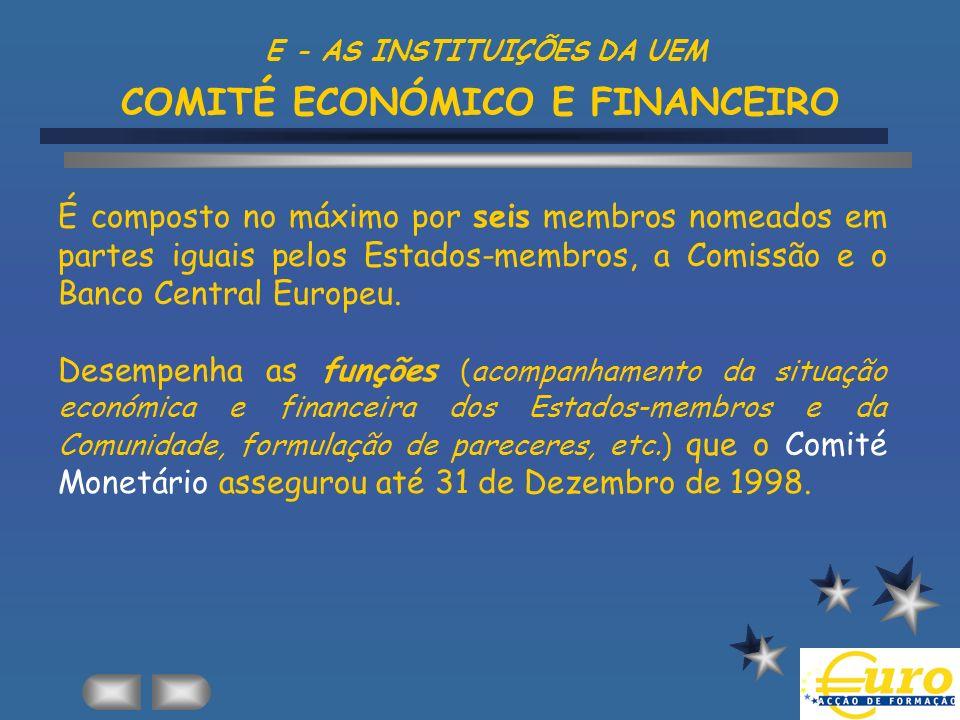 E - AS INSTITUIÇÕES DA UEM COMITÉ ECONÓMICO E FINANCEIRO É composto no máximo por seis membros nomeados em partes iguais pelos Estados-membros, a Comi