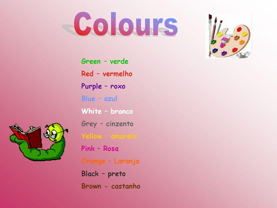 Green – verde Red – vermelho Purple – roxo Blue – azul White – branco Grey – cinzento Yellow – amarelo Pink – Rosa Orange – Laranja Black – preto Brow