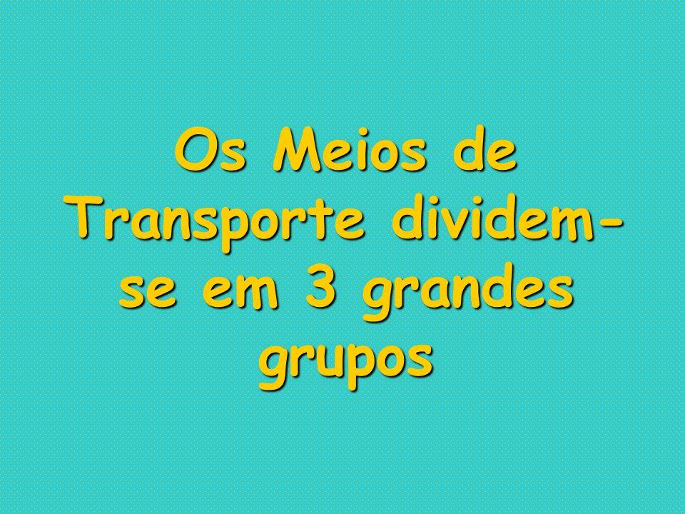 Os Meios de Transporte dividem- se em 3 grandes grupos