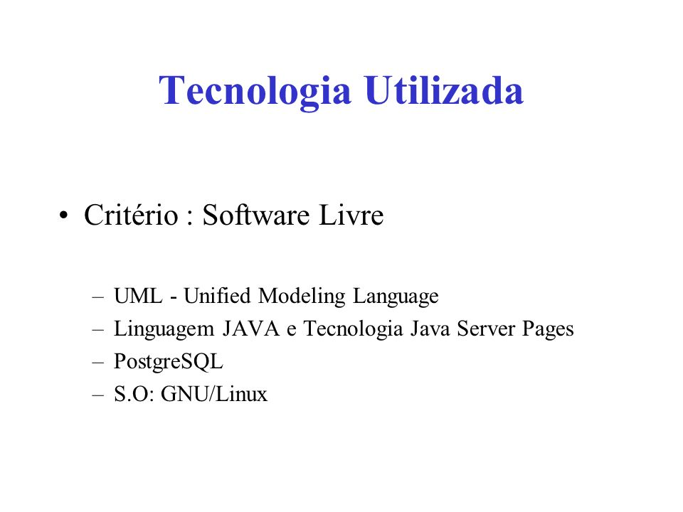Tecnologia Utilizada Critério : Software Livre –UML - Unified Modeling Language –Linguagem JAVA e Tecnologia Java Server Pages –PostgreSQL –S.O: GNU/L