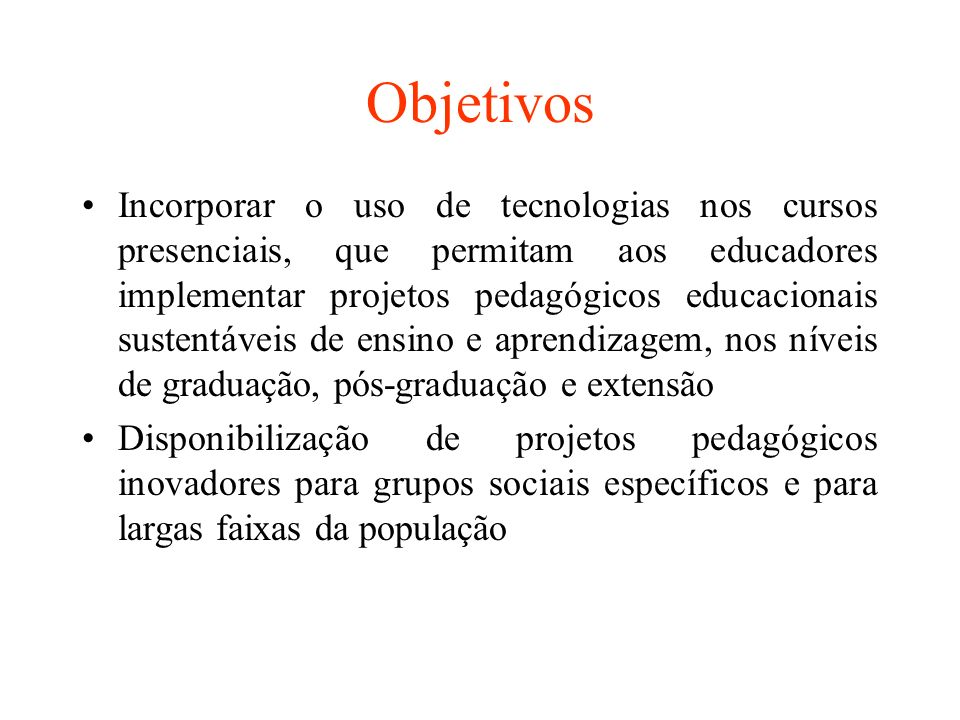 Objetivos Incorporar o uso de tecnologias nos cursos presenciais, que permitam aos educadores implementar projetos pedagógicos educacionais sustentáve