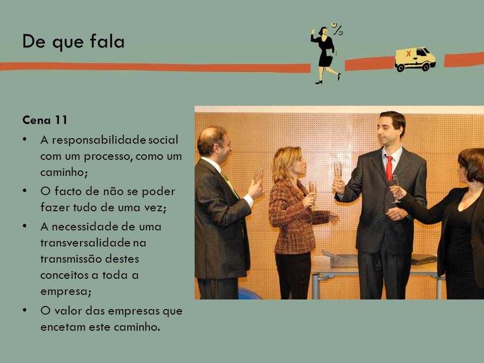 Cena 11 A responsabilidade social com um processo, como um caminho; O facto de não se poder fazer tudo de uma vez; A necessidade de uma transversalida